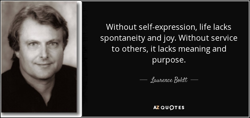 Without self-expression, life lacks spontaneity and joy. Without service to others, it lacks meaning and purpose. - Laurence Boldt