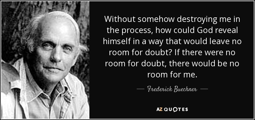 Without somehow destroying me in the process, how could God reveal himself in a way that would leave no room for doubt? If there were no room for doubt, there would be no room for me. - Frederick Buechner