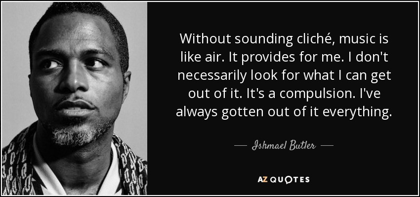 Without sounding cliché, music is like air. It provides for me. I don't necessarily look for what I can get out of it. It's a compulsion. I've always gotten out of it everything. - Ishmael Butler
