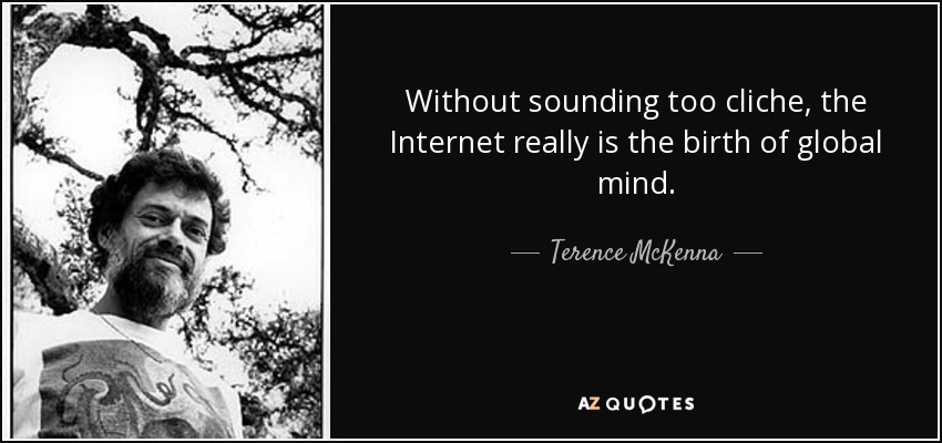 Without sounding too cliche, the Internet really is the birth of global mind. - Terence McKenna