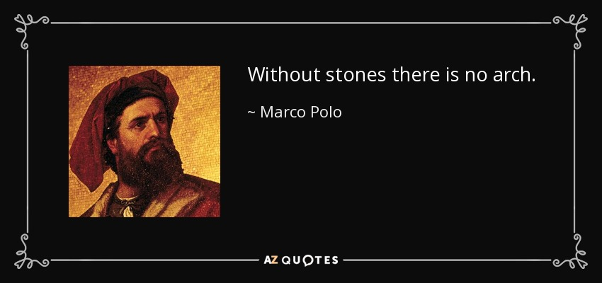 Without stones there is no arch - Marco Polo