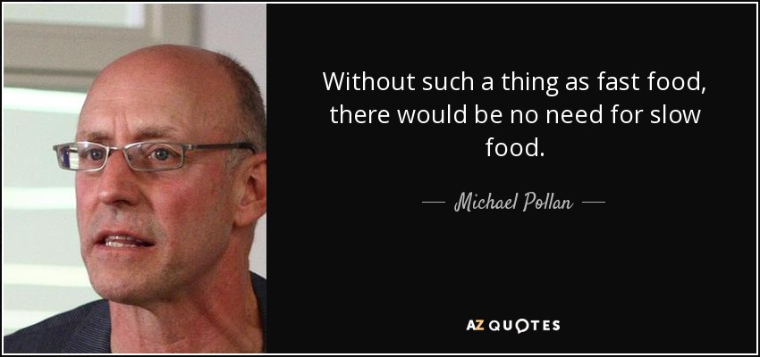 Without such a thing as fast food, there would be no need for slow food. - Michael Pollan