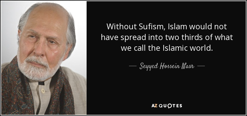 Without Sufism, Islam would not have spread into two thirds of what we call the Islamic world. - Seyyed Hossein Nasr