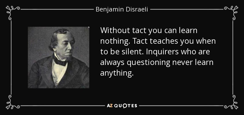 Without tact you can learn nothing. Tact teaches you when to be silent. Inquirers who are always questioning never learn anything. - Benjamin Disraeli