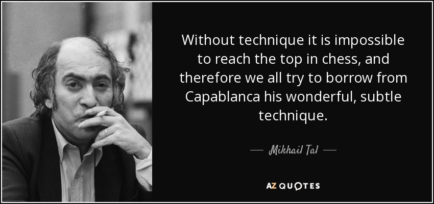 Without technique it is impossible to reach the top in chess, and therefore we all try to borrow from Capablanca his wonderful, subtle technique. - Mikhail Tal