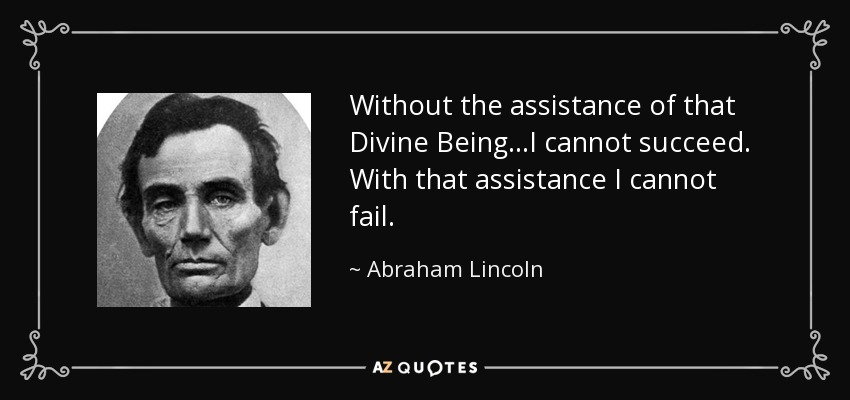 Without the assistance of that Divine Being...I cannot succeed. With that assistance I cannot fail. - Abraham Lincoln