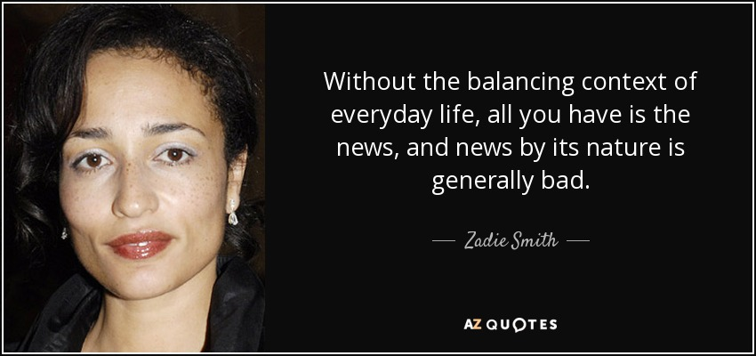 Without the balancing context of everyday life, all you have is the news, and news by its nature is generally bad. - Zadie Smith