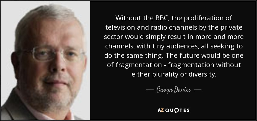 Without the BBC, the proliferation of television and radio channels by the private sector would simply result in more and more channels, with tiny audiences, all seeking to do the same thing. The future would be one of fragmentation - fragmentation without either plurality or diversity. - Gavyn Davies