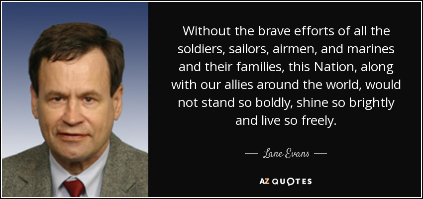 Without the brave efforts of all the soldiers, sailors, airmen, and marines and their families, this Nation, along with our allies around the world, would not stand so boldly, shine so brightly and live so freely. - Lane Evans