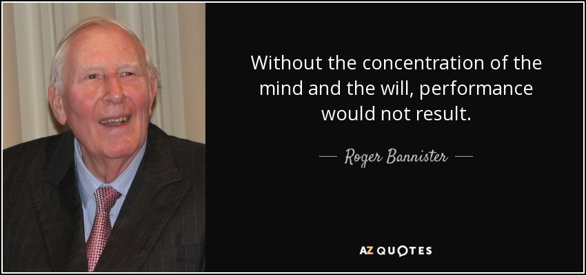 Without the concentration of the mind and the will, performance would not result. - Roger Bannister