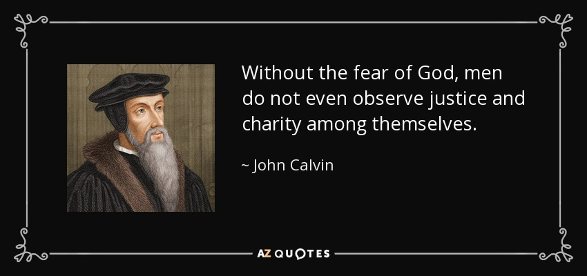 Without the fear of God, men do not even observe justice and charity among themselves. - John Calvin