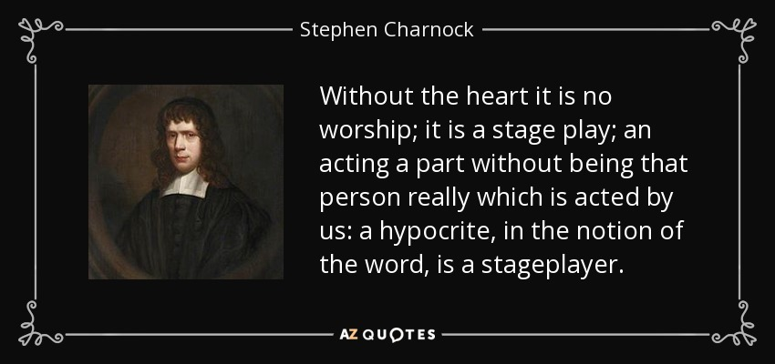 Without the heart it is no worship; it is a stage play; an acting a part without being that person really which is acted by us: a hypocrite, in the notion of the word, is a stageplayer. - Stephen Charnock