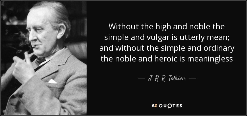 Without the high and noble the simple and vulgar is utterly mean; and without the simple and ordinary the noble and heroic is meaningless - J. R. R. Tolkien