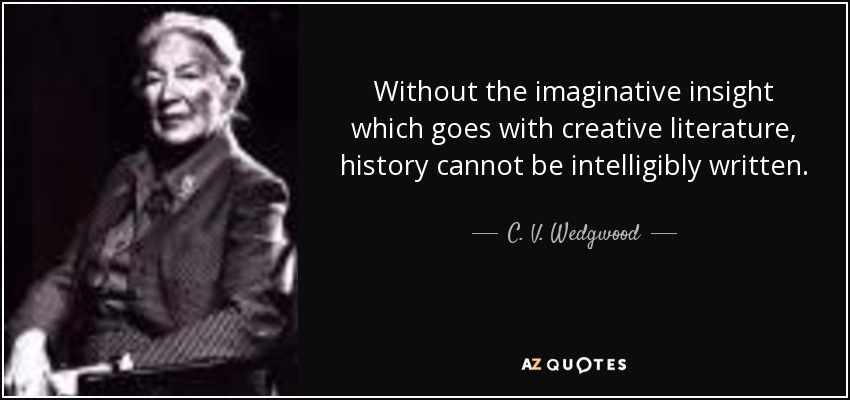 Without the imaginative insight which goes with creative literature, history cannot be intelligibly written. - C. V. Wedgwood