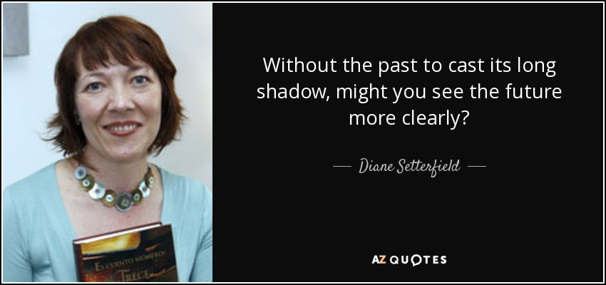 Without the past to cast its long shadow, might you see the future more clearly? - Diane Setterfield