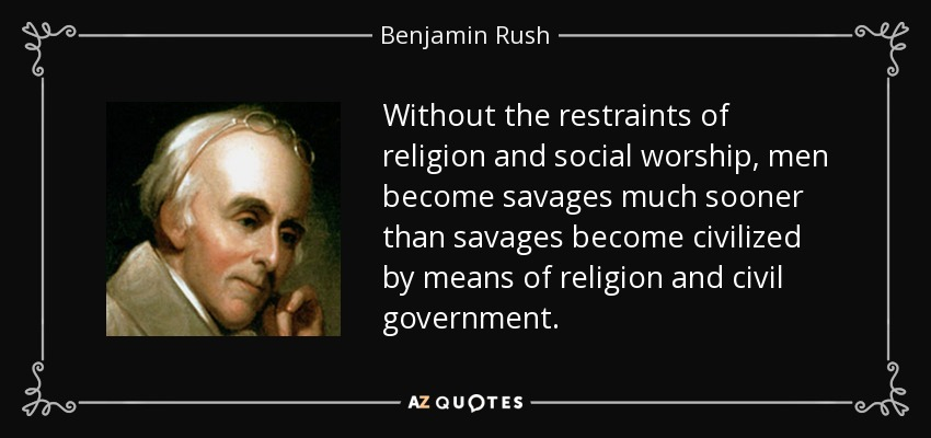 Without the restraints of religion and social worship, men become savages much sooner than savages become civilized by means of religion and civil government. - Benjamin Rush
