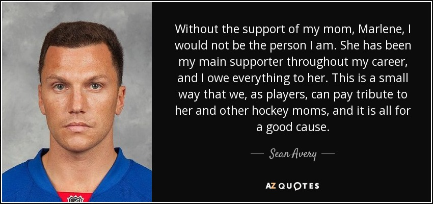 Without the support of my mom, Marlene, I would not be the person I am. She has been my main supporter throughout my career, and I owe everything to her. This is a small way that we, as players, can pay tribute to her and other hockey moms, and it is all for a good cause. - Sean Avery
