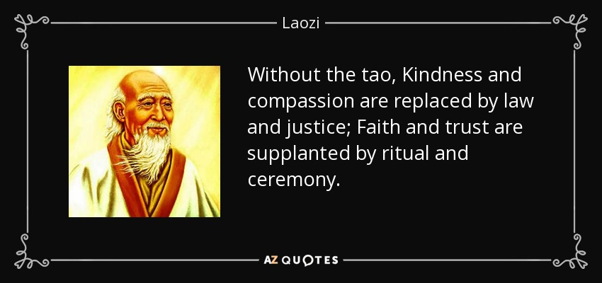 Without the tao, Kindness and compassion are replaced by law and justice; Faith and trust are supplanted by ritual and ceremony. - Laozi