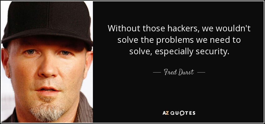 Without those hackers, we wouldn't solve the problems we need to solve, especially security. - Fred Durst