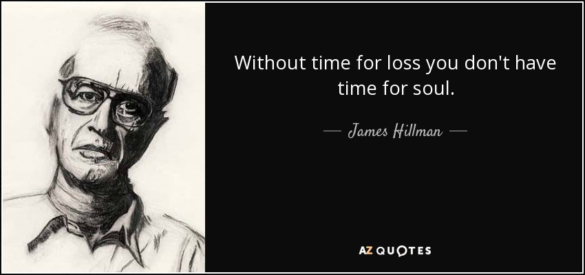 Without time for loss you don't have time for soul. - James Hillman