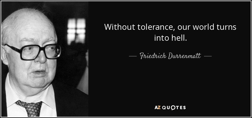 Without tolerance, our world turns into hell. - Friedrich Durrenmatt