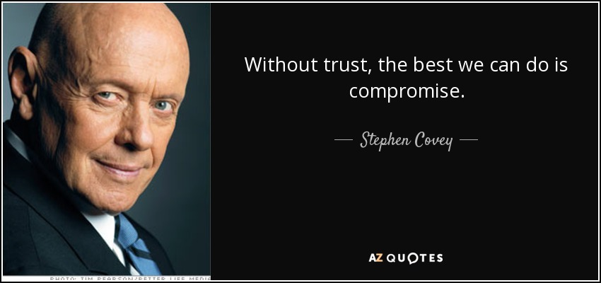Without trust, the best we can do is compromise. - Stephen Covey