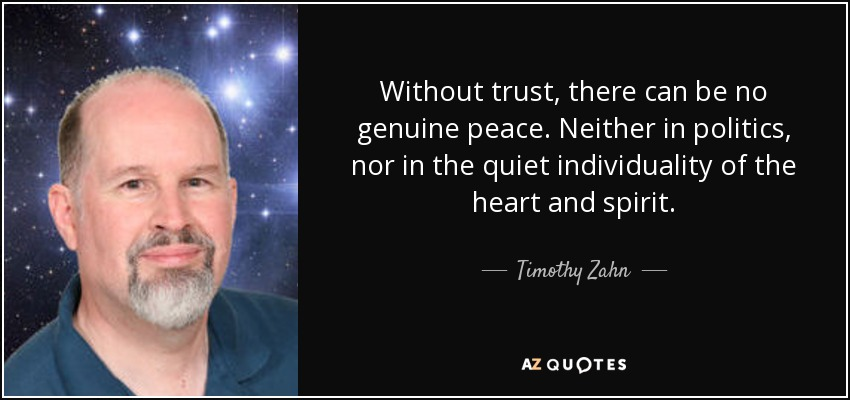 Without trust, there can be no genuine peace. Neither in politics, nor in the quiet individuality of the heart and spirit. - Timothy Zahn