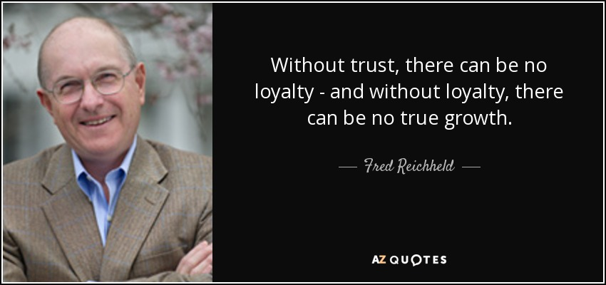 Without trust, there can be no loyalty - and without loyalty, there can be no true growth. - Fred Reichheld
