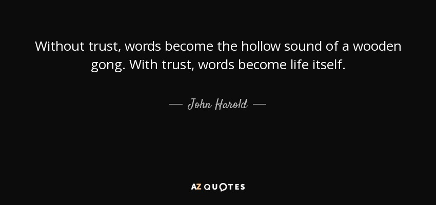 Without trust, words become the hollow sound of a wooden gong. With trust, words become life itself. - John Harold