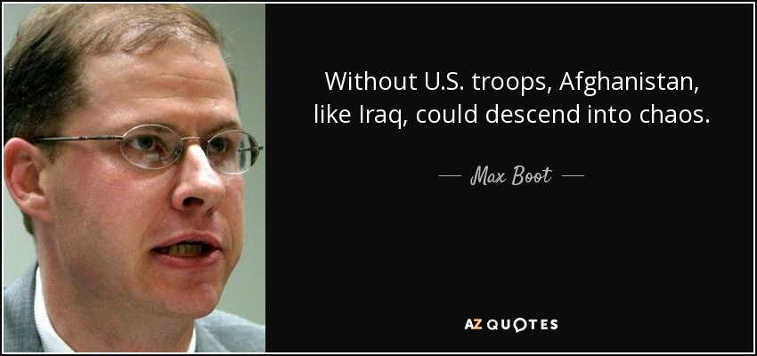 Without U.S. troops, Afghanistan, like Iraq, could descend into chaos. - Max Boot