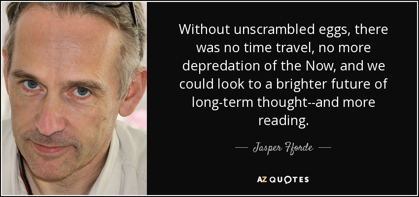 Without unscrambled eggs, there was no time travel, no more depredation of the Now, and we could look to a brighter future of long-term thought--and more reading. - Jasper Fforde