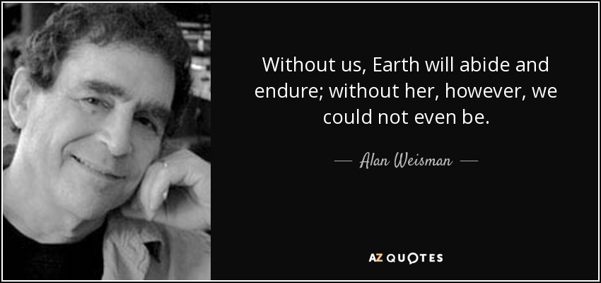 Without us, Earth will abide and endure; without her, however, we could not even be. - Alan Weisman