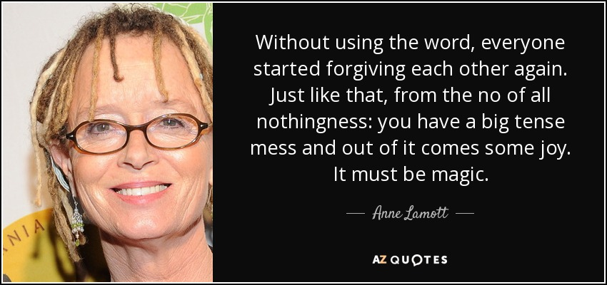 Without using the word, everyone started forgiving each other again. Just like that, from the no of all nothingness: you have a big tense mess and out of it comes some joy. It must be magic. - Anne Lamott