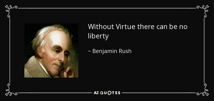 Without Virtue there can be no liberty - Benjamin Rush