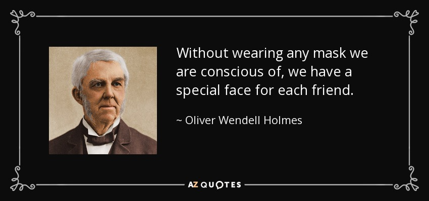Without wearing any mask we are conscious of, we have a special face for each friend. - Oliver Wendell Holmes Sr.