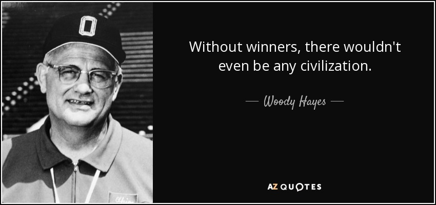 Without winners, there wouldn't even be any civilization. - Woody Hayes
