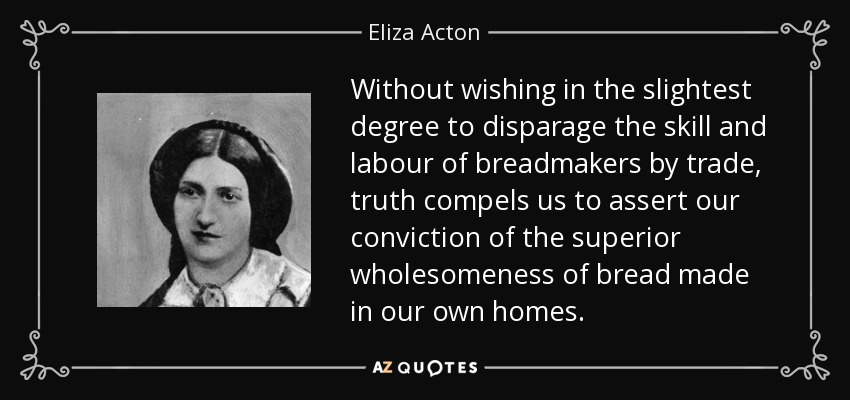 Without wishing in the slightest degree to disparage the skill and labour of breadmakers by trade, truth compels us to assert our conviction of the superior wholesomeness of bread made in our own homes. - Eliza Acton