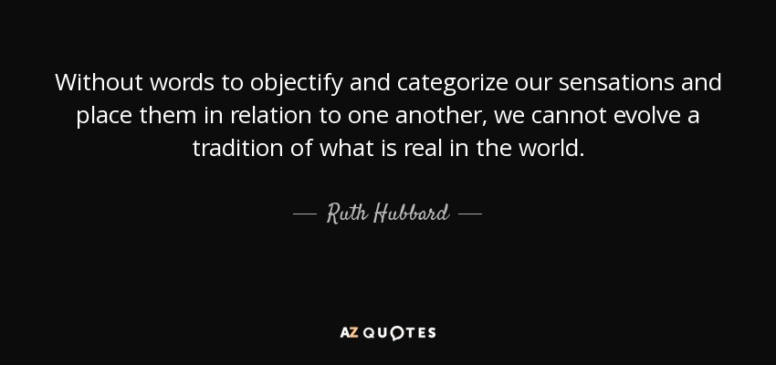 Without words to objectify and categorize our sensations and place them in relation to one another, we cannot evolve a tradition of what is real in the world. - Ruth Hubbard