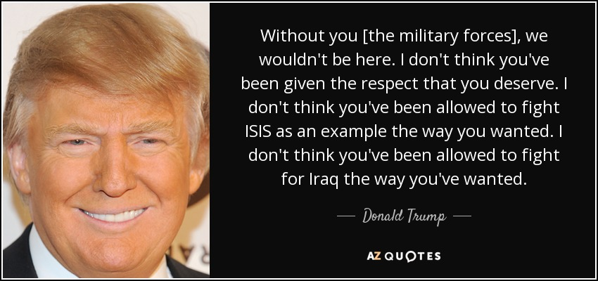 Without you [the military forces], we wouldn't be here. I don't think you've been given the respect that you deserve. I don't think you've been allowed to fight ISIS as an example the way you wanted. I don't think you've been allowed to fight for Iraq the way you've wanted. - Donald Trump