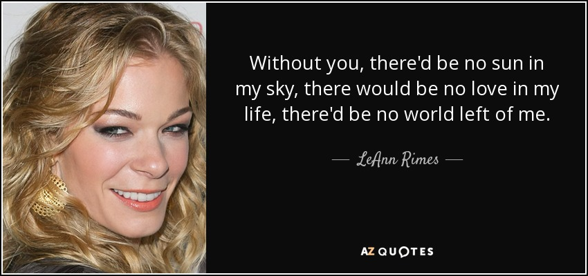 Without you, there'd be no sun in my sky, there would be no love in my life, there'd be no world left of me. - LeAnn Rimes