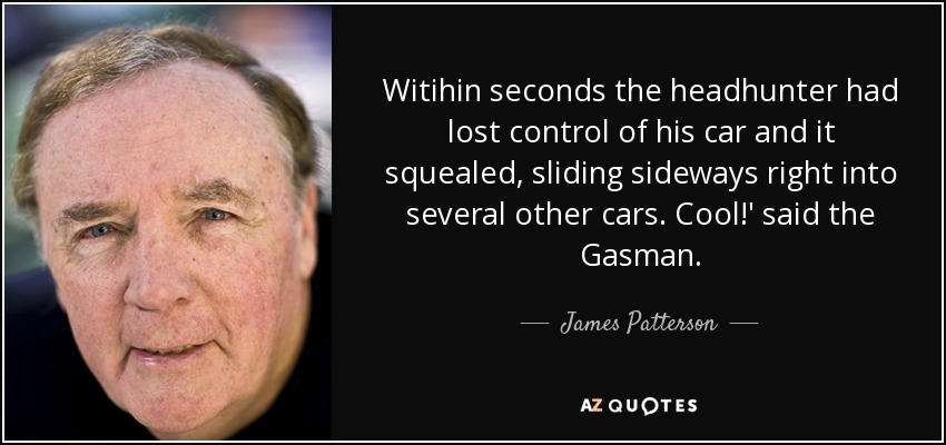 Witihin seconds the headhunter had lost control of his car and it squealed, sliding sideways right into several other cars. Cool!' said the Gasman. - James Patterson