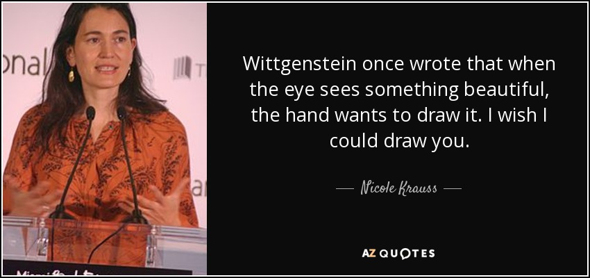 Wittgenstein once wrote that when the eye sees something beautiful, the hand wants to draw it. I wish I could draw you. - Nicole Krauss