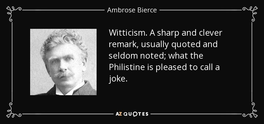 Witticism. A sharp and clever remark, usually quoted and seldom noted; what the Philistine is pleased to call a joke. - Ambrose Bierce