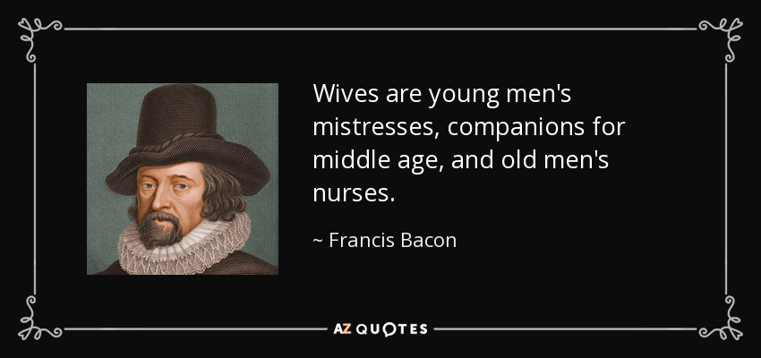 Wives are young men's mistresses, companions for middle age, and old men's nurses. - Francis Bacon
