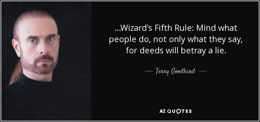 ...Wizard's Fifth Rule: Mind what people do, not only what they say, for deeds will betray a lie. - Terry Goodkind