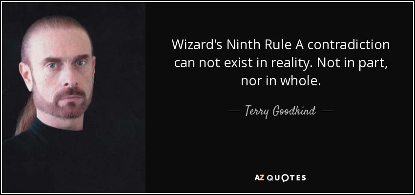 Wizard's Ninth Rule A contradiction can not exist in reality. Not in part, nor in whole. - Terry Goodkind