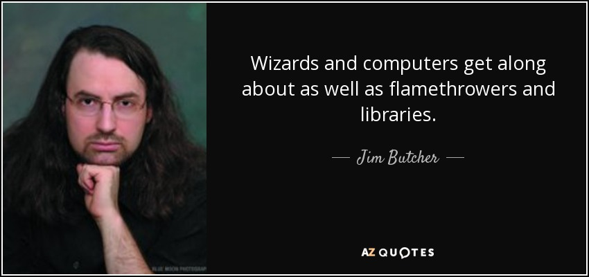 Wizards and computers get along about as well as flamethrowers and libraries. - Jim Butcher
