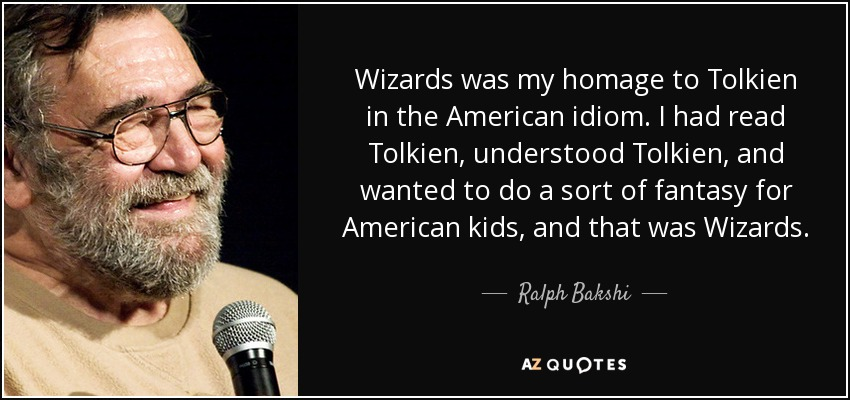 Wizards was my homage to Tolkien in the American idiom. I had read Tolkien, understood Tolkien, and wanted to do a sort of fantasy for American kids, and that was Wizards. - Ralph Bakshi