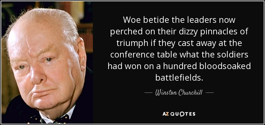 Woe betide the leaders now perched on their dizzy pinnacles of triumph if they cast away at the conference table what the soldiers had won on a hundred bloodsoaked battlefields. - Winston Churchill