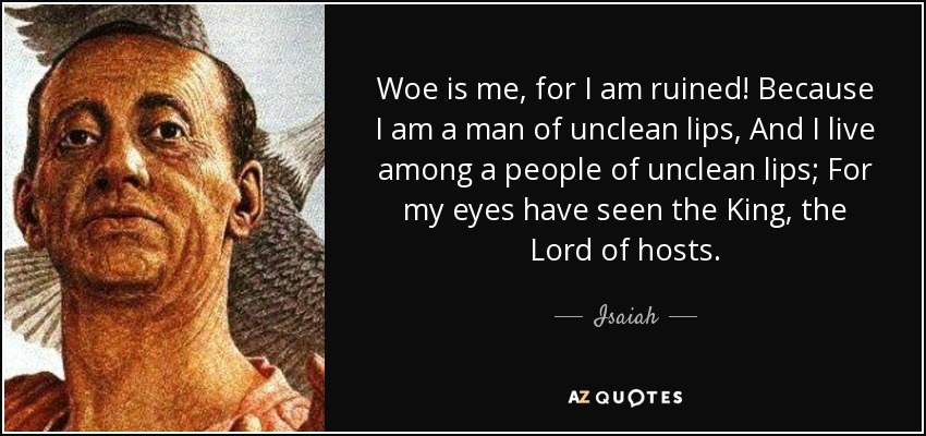 Woe is me, for I am ruined! Because I am a man of unclean lips, And I live among a people of unclean lips; For my eyes have seen the King, the Lord of hosts. - Isaiah